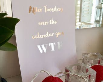 Rose Gold Print, Gold Print, Silver Print, Real Foil Print, Gift For Her, Quote, Foil Print, After Tuesday Even The Calendar Goes WTF