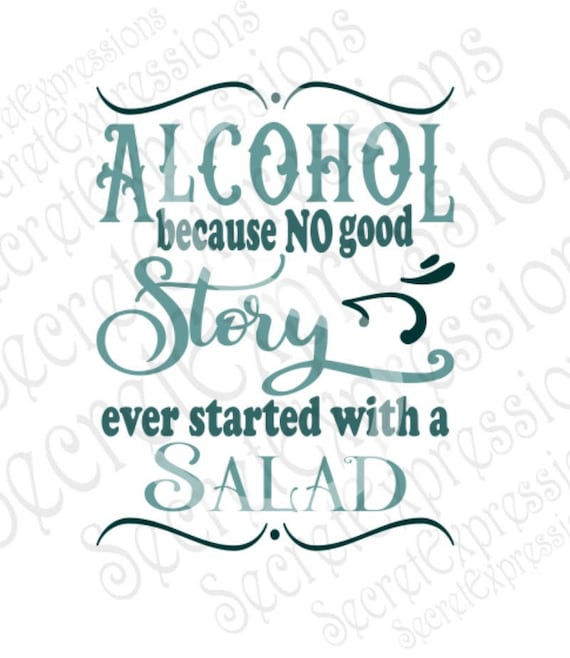 Alcohol Because No Good Story Ever Started With A Salad Svg