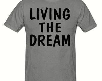 Living the dream t shirt,men's t shirt sizes small- 2xl, Funny t shirt
