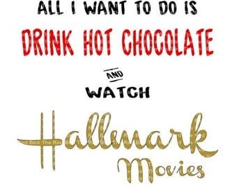 All I Want To Do Is Drink Hot Chocolate Cocoa and Watch Hallmark Movies DXF, PdF, SVG, PNG, EpS