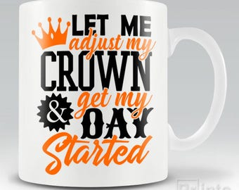 Funny novelty coffee mug - Let Me Adjust My Crown And Get My Day Started