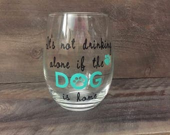It's not drinking alone if the dog is home Wine Glass. Wine and Dog lover Gift. Dog lover Gift. Dog Mom Wine Glass. Dog Parents Wine Glass.