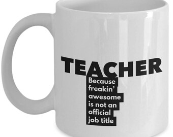 Teacher because freakin' awesome is not an official job title - Unique Gift Coffee Mug
