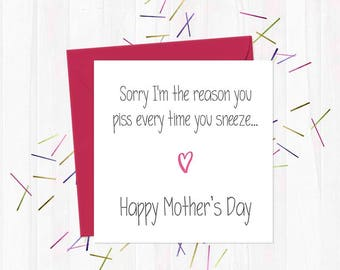 Sorry I'm the reason you piss every time you sneeze - Happy Mother's Day - Funny, Rude & Offensive Mother's Day Cards