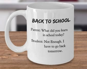 Back to School Funny Mug - Parent: What did you learn in school today?Student. Not Enough. I have to go back tomorrow. For Parent & Student!