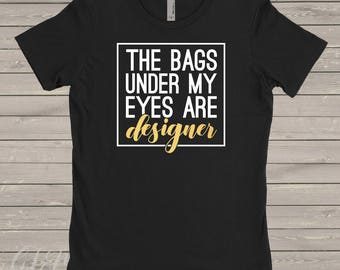 The Bags Under My Eyes Are Designer Shirt, Funny Mom Shirt, Mom Life, Funny Shirt, Gift for her, Gift for Mom, Mommin Aint Easy, Mom Squad