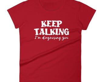 Psychiatrist shirt, Keep Talking i'm diagnosing you pshychiatrist Tshirt Women's short sleeve t-shirt