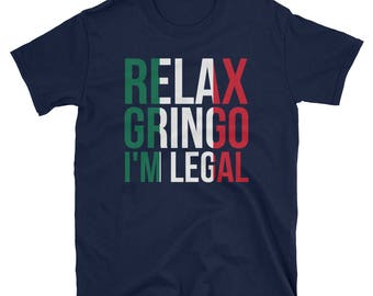 Relax Gringo I'm Legal T-Shirt Funny Immigration Gift Tee