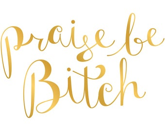 praise be, bitch - faux gold foil