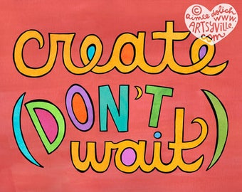 Create Don't Wait (Last Call for 8x10 prints)