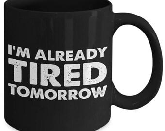 I'm Already Tired Tomorrow Sarcasm Joke Coffee Mug
