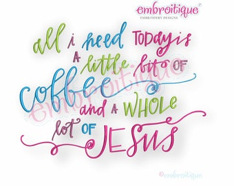 All I Need Today Is A Little Bit of Coffee & A Whole Lot of Jesus -Instant Download Machine Embroidery Design
