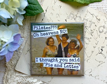 Magnet #56 - Vintage Women - Pilates???  Oh Heavens NO!  I Thought You Said Pie And Lattes - Vintage Funny Fun