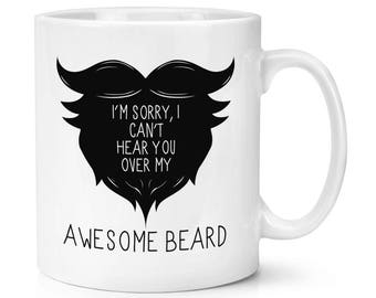 I Can't Hear You Over My Awesome Beard 10oz Mug Cup