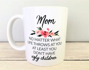 Mom No Matter What Life Throws At You At Least You Don't Have Ugly Children Mug, Mom Mug, Mom Coffee Mug, Ugly Children Mug, Mom Gifts