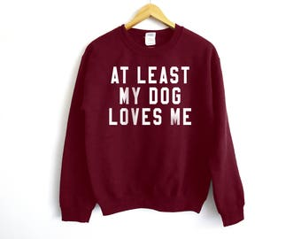 At Least My Dog Loves Me Sweatshirt - Dog  Sweatshirt - Pet Owner Shirt - French Bulldog Shirt - Pet Shirt - Animal Lover - Dog Lover Shirt