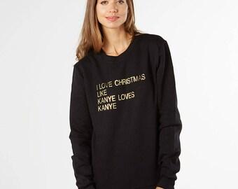 Kanye funny Christmas jumper. I love Christmas like Kanye loves Kanye sweater. Long sleeved Christmas shirt with slogan. Gift for him or her