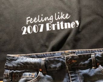 Feeling like 2007 Britney*funny tshirt*cute tee