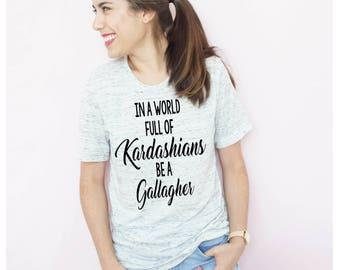 Shameless Shirt, In a world full of Kardashians be a Gallagher,  Funny T Shirt, Funny Shameless Shirt