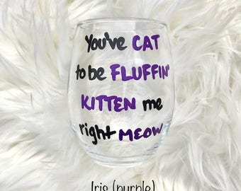 You've Cat To Be Fluffin Kitten Me Right Meow/ funny wine glasses/ cat lover gifts/ cat lover wine glass/crazy cat lady/cat wine glasses/
