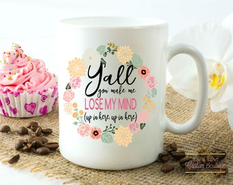 Y'all gon make me lose my mind mug - Up in Here - Funny gift for mom coffee mug - Boss Gift - Mother's Day gift - Birthday Dishwasher Safe