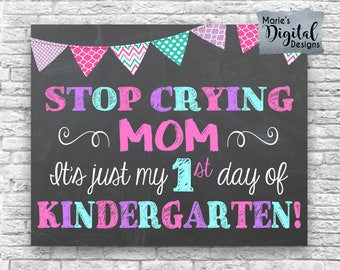 INSTANT DOWNLOAD - Stop Crying Mom It's Just My First Day Of Kindergarten - Printable Chalkboard 1st Day Sign / Photo Prop Girl JPEG File