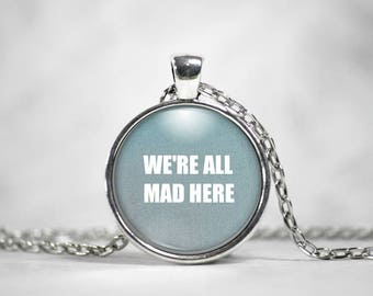 We're All Mad Here, 25mm Round Pendant, Gifts For Her, Alice in Wonderland, Quote Pendant