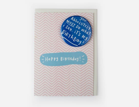 Funny Birthday Card with badge - You absolutely must do what i say. It's my birthday! - Happy Birthday - Greetings card with pin badge