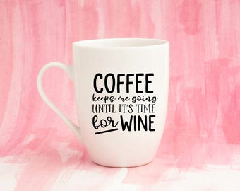 Coffee Keeps Me Going Until Is Time For Wine