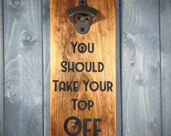 Wall Mounted Bottle Opener - You Should Take Your Top Off - Rustic Bottle Opener - Man Cave