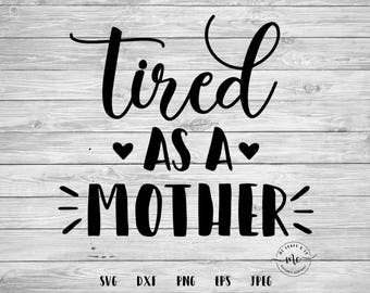 Tired as a Mother SVG, Mom Life, Mom Shirts, Gifts for Mom, Tired as a Mother, Mom, Cricut, Silhouette, Cut Files, svg, dxf, png, eps, jpeg