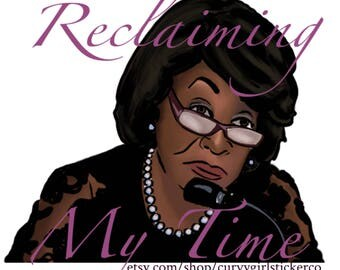 Maxine Waters, Reclaiming My Time  Feminist Activism stickers, protest art, 20% of proceeds donated to the SPLC