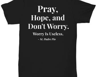 "Christian Gift Idea - Saint Quote T-Shirt - Padre Pio! ""Pray, Hope, and Don't Worry. Worry is Useless."" Adult Sizes - 7 BEAUTIFUL COLORS!"