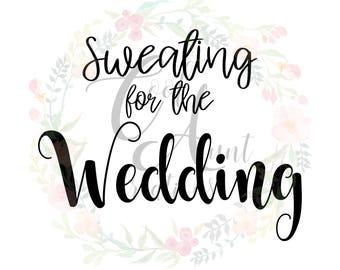 Sweating For The Wedding / SVG / DXF / PNG / Digital Download / Wedding / Bride