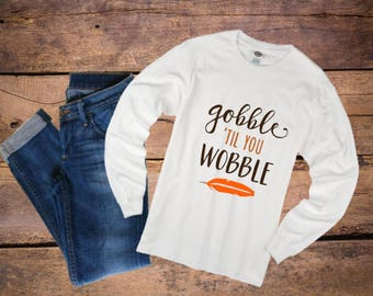 Gobble til you wobble shirt, Multiple Styles, Thanksgiving shirts, funny Thanksgiving shirt