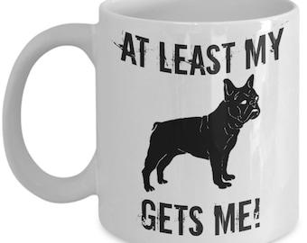 Dog Lovers Gift : At Least My French Bulldog Gets Me Mug