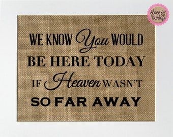 We know you would be here if heaven wasnt so far away - BURLAP SIGN 5x7 8x10 - Rustic Vintage/Home Decor/Love House Sign