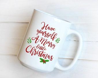 Christmas Mug, Christmas Gift, Merry Christmas Mug, Holiday Mug, Have Yourself a Merry Little Christmas Mug, Happy Holidays Mug, Coffee Cup