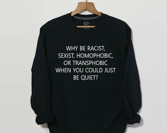 No Hate / Why Be Racist When You Could Just Be Quiet, Why Be Racist Shirt, Gay Pride, Women's Rights, Equality Shirt, Transgender, Tumblr