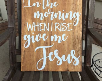In The Morning When I Rise Give Me Jesus - Wood Sign - Custom Wood Sign