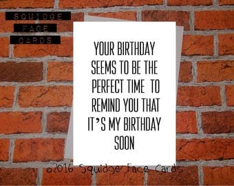 Your birthday seems to be the perfect time to remind you that it's my birthday soon. Cheeky, sarcastic card, for him, for her, birthday,