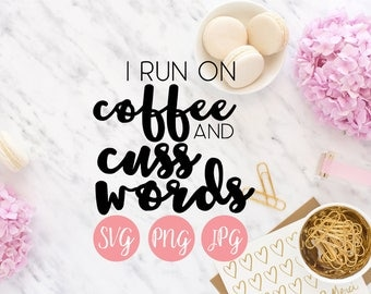 I Run on Coffee and Cuss Words PNG SVG JPEG Cutting file Cricut