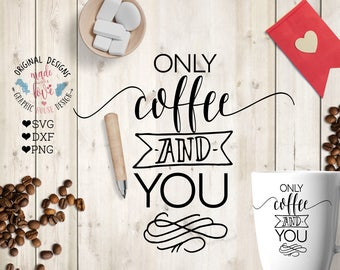 coffee svg file, only coffee and you Cut File in svg, dxf, png, Valentine's day, Valentines coffee svg, Coffee svg quotes, Love coffee svg