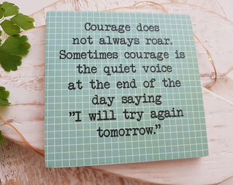 Courage does not always roar.... I will try again tomorrow. Handmade wooden sign.