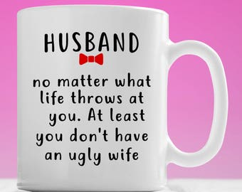 Husband No matter what life throws at you, at least you don't have ugly wife, Husband Mug, Gift for Husband, Ugly Wife, Husband Wife Mug