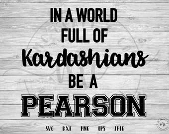 This Is Us, This is us show, In a World Full of Kardashians, Be A Pearson, Pearson, Cricut, Silhouette, Cut Files, svg, dxf, png, eps, jpeg