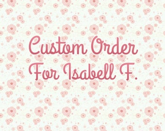 Custom order for Isabell F