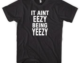 It Aint Eezy Being Yeezy Unisex T-Shirt All Sizes