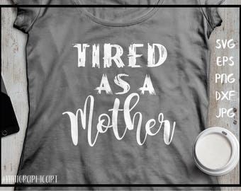 Tired as a mother - svg, png, eps, dxf, jpeg - mother - Silhouette Cut File, cricut files for silhouette, cricut downloads, newborn svg
