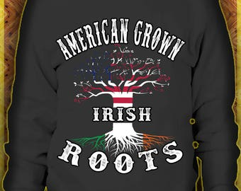 American Grown Irish Roots  sweatshirt American Irish Patriotic Tee Shirt